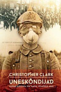 """Christopher Clark""""Uneskõndijad. Kuidas Euroopa 1914 aastal sõjateel asus"""""""