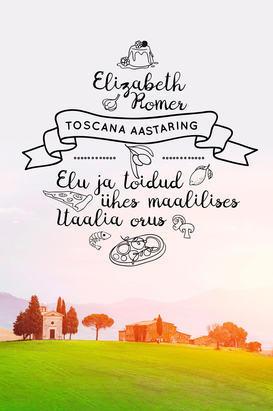 """Elizabeth Romer """"Toscana aastaring. Elu ja toidud ühes maalilises Itaalia orus"""""""
