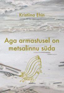 """Kristiina Ehin """"Aga armastusel on metsalinnu süda"""""""